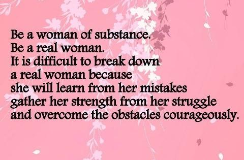Be a woman of substance. Be a real woman. It is difficult to break down a real woman because she will learn from her mistakes, gather her strength from her struggle and overcome the obstacles courageously...